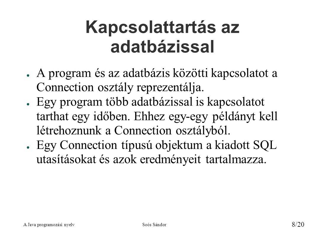A Java programozási nyelvSoós Sándor 8/20 Kapcsolattartás az adatbázissal ● A program és az adatbázis közötti kapcsolatot a Connection osztály reprezentálja.