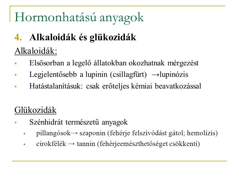 Hormonhatású anyagok 4.Alkaloidák és glükozidák Alkaloidák:  Elsősorban a legelő állatokban okozhatnak mérgezést  Legjelentősebb a lupinin (csillagfürt) →lupinózis  Hatástalanításuk: csak erőteljes kémiai beavatkozással Glükozidák  Szénhidrát természetű anyagok  pillangósok→ szaponin (fehérje felszívódást gátol; hemolízis)  cirokfélék → tannin (fehérjeemészthetőséget csökkenti)