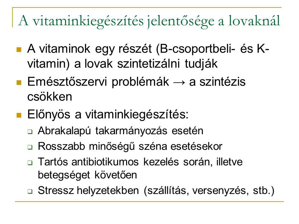 A vitaminkiegészítés jelentősége a lovaknál A vitaminok egy részét (B-csoportbeli- és K- vitamin) a lovak szintetizálni tudják Emésztőszervi problémák → a szintézis csökken Előnyös a vitaminkiegészítés:  Abrakalapú takarmányozás esetén  Rosszabb minőségű széna esetésekor  Tartós antibiotikumos kezelés során, illetve betegséget követően  Stressz helyzetekben (szállítás, versenyzés, stb.)
