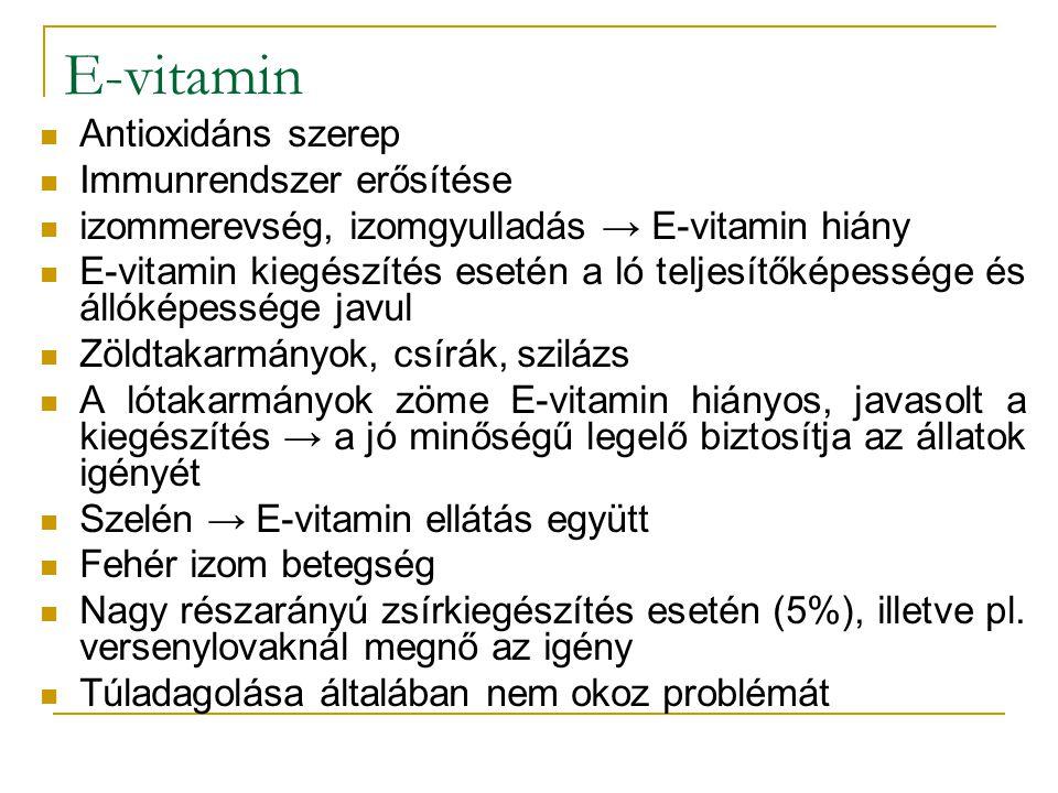 E-vitamin Antioxidáns szerep Immunrendszer erősítése izommerevség, izomgyulladás → E-vitamin hiány E-vitamin kiegészítés esetén a ló teljesítőképessége és állóképessége javul Zöldtakarmányok, csírák, szilázs A lótakarmányok zöme E-vitamin hiányos, javasolt a kiegészítés → a jó minőségű legelő biztosítja az állatok igényét Szelén → E-vitamin ellátás együtt Fehér izom betegség Nagy részarányú zsírkiegészítés esetén (5%), illetve pl.