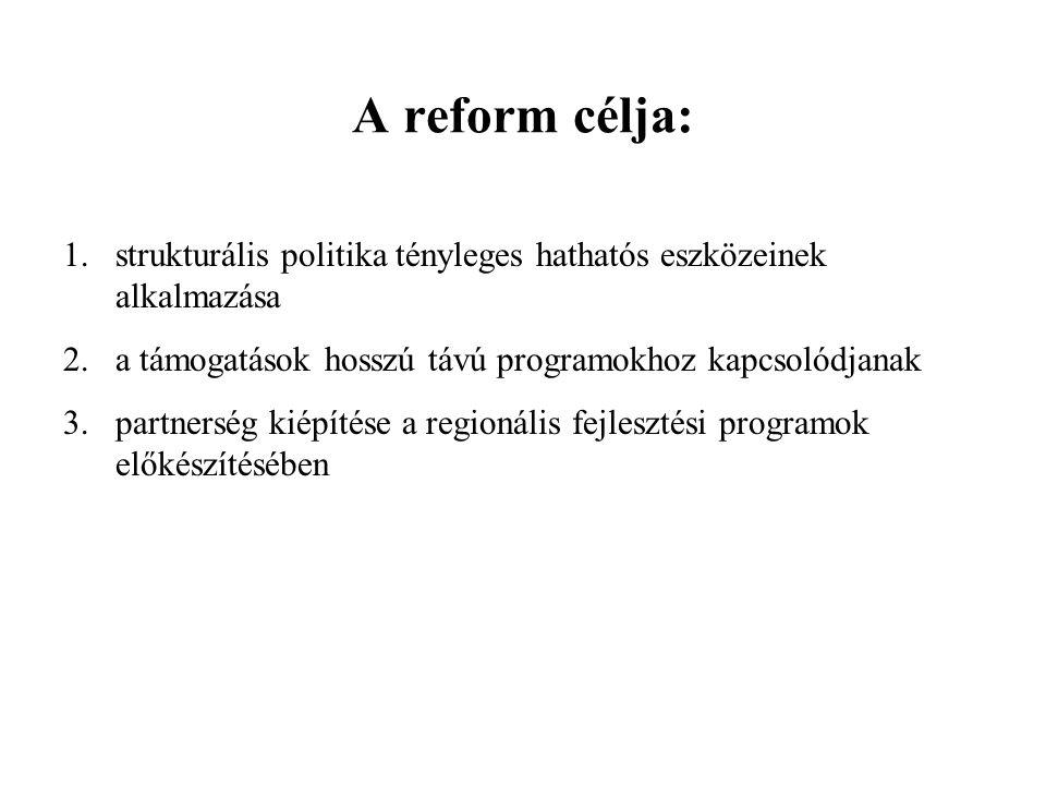 A reform célja: 1.strukturális politika tényleges hathatós eszközeinek alkalmazása 2.a támogatások hosszú távú programokhoz kapcsolódjanak 3.partnerség kiépítése a regionális fejlesztési programok előkészítésében
