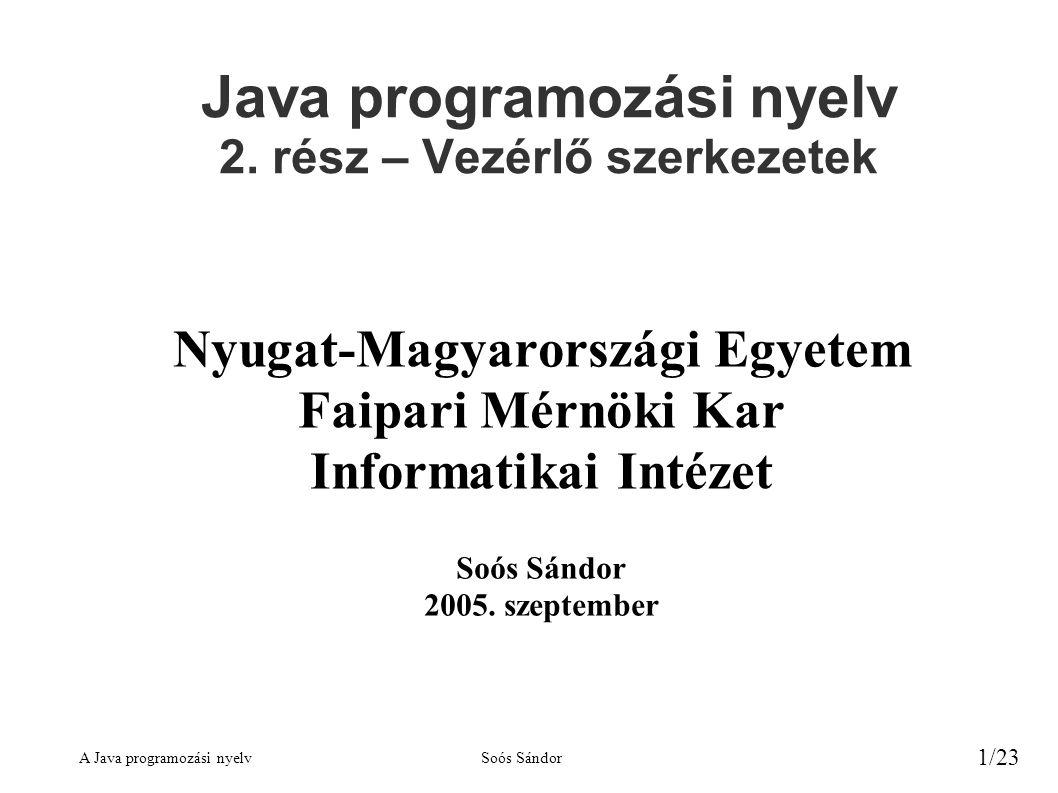 A Java programozási nyelvSoós Sándor 1/23 Java programozási nyelv 2. rész – Vezérlő szerkezetek Nyugat-Magyarországi Egyetem Faipari Mérnöki Kar Infor