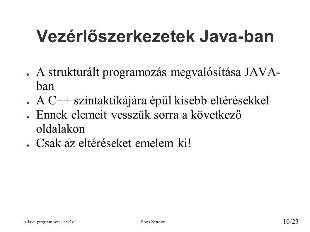 A Java programozási nyelvSoós Sándor 10/23 Vezérlőszerkezetek Java-ban ● A strukturált programozás megvalósítása JAVA- ban ● A C++ szintaktikájára épü