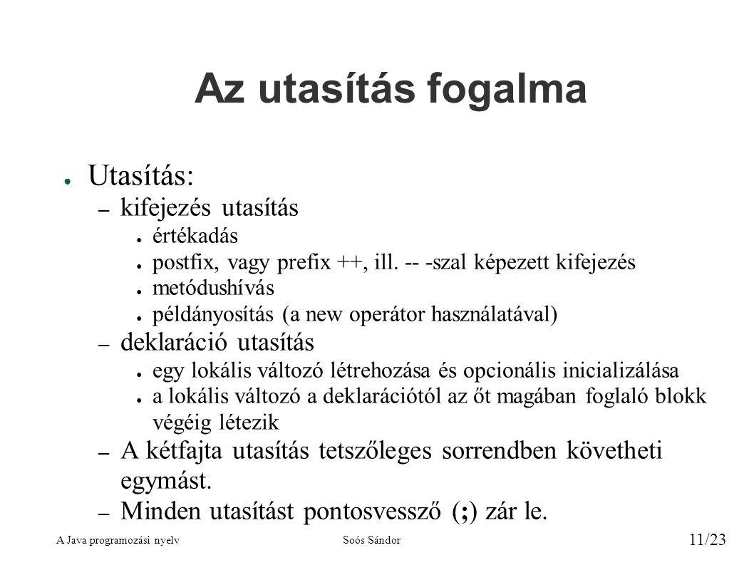 A Java programozási nyelvSoós Sándor 11/23 Az utasítás fogalma ● Utasítás: – kifejezés utasítás ● értékadás ● postfix, vagy prefix ++, ill. -- -szal k