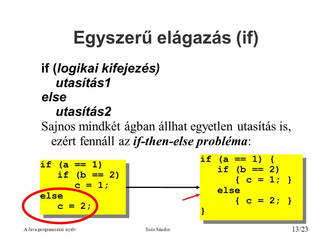 A Java programozási nyelvSoós Sándor 13/23 Egyszerű elágazás (if) if (logikai kifejezés) utasítás1 else utasítás2 Sajnos mindkét ágban állhat egyetlen