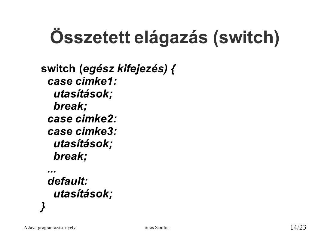 A Java programozási nyelvSoós Sándor 14/23 Összetett elágazás (switch) switch (egész kifejezés) { case cimke1: utasítások; break; case cimke2: case ci