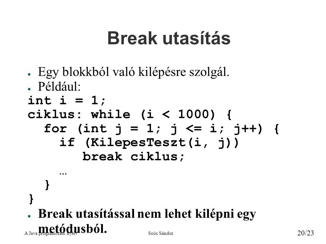 A Java programozási nyelvSoós Sándor 20/23 Break utasítás ● Egy blokkból való kilépésre szolgál. ● Például: int i = 1; ciklus: while (i < 1000) { for