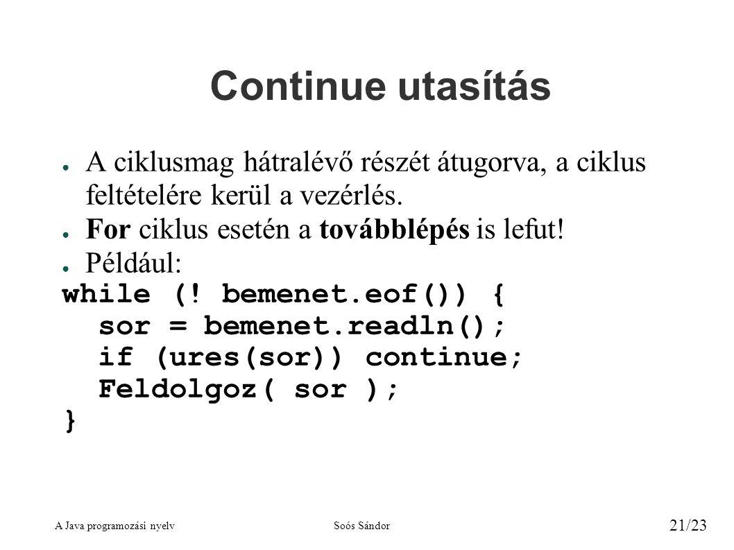A Java programozási nyelvSoós Sándor 21/23 Continue utasítás ● A ciklusmag hátralévő részét átugorva, a ciklus feltételére kerül a vezérlés. ● For cik