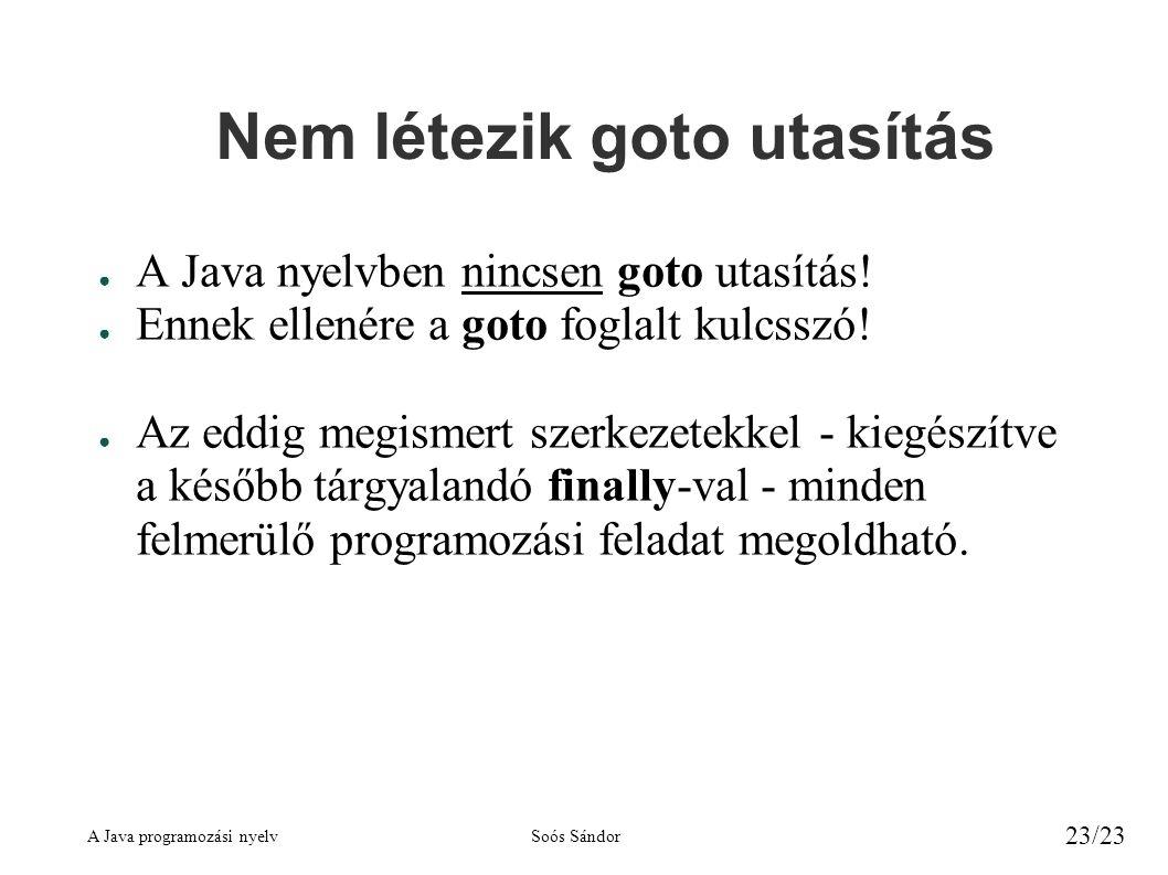A Java programozási nyelvSoós Sándor 23/23 Nem létezik goto utasítás ● A Java nyelvben nincsen goto utasítás! ● Ennek ellenére a goto foglalt kulcsszó