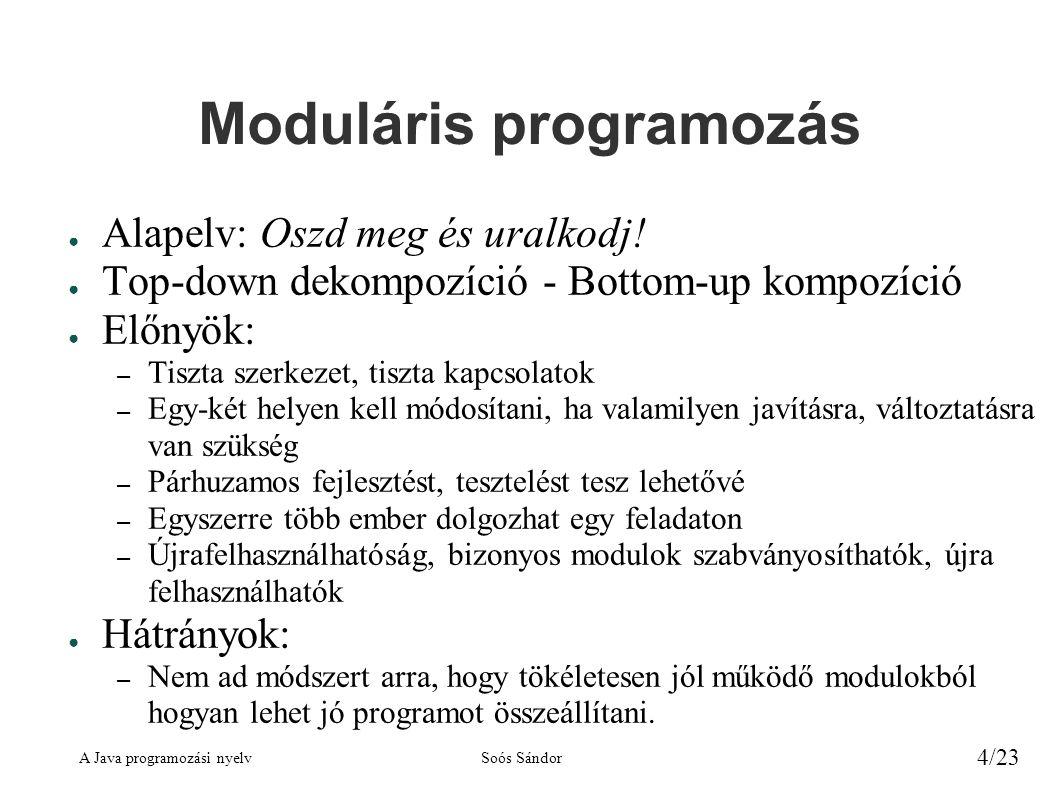 A Java programozási nyelvSoós Sándor 4/23 Moduláris programozás ● Alapelv: Oszd meg és uralkodj! ● Top-down dekompozíció - Bottom-up kompozíció ● Előn