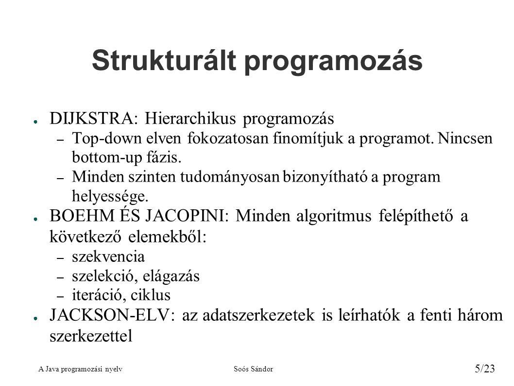 A Java programozási nyelvSoós Sándor 5/23 Strukturált programozás ● DIJKSTRA: Hierarchikus programozás – Top-down elven fokozatosan finomítjuk a progr