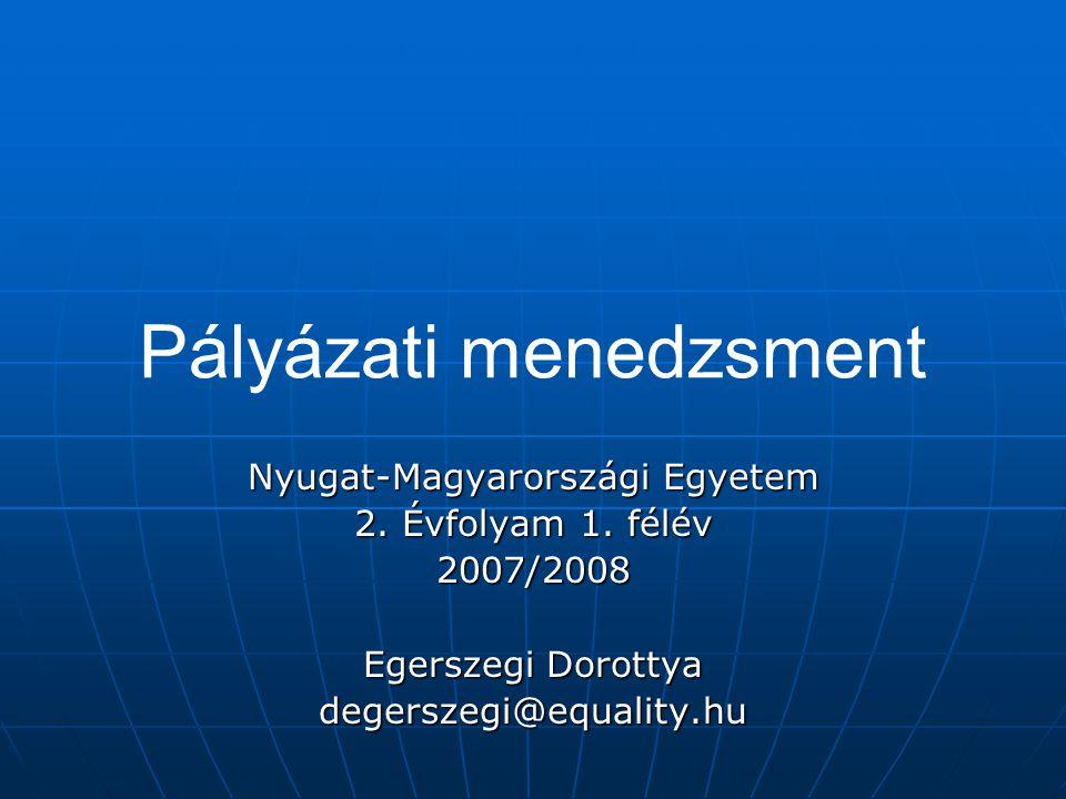 Pályázati menedzsment Nyugat-Magyarországi Egyetem 2. Évfolyam 1. félév 2007/2008 Egerszegi Dorottya degerszegi@equality.hu