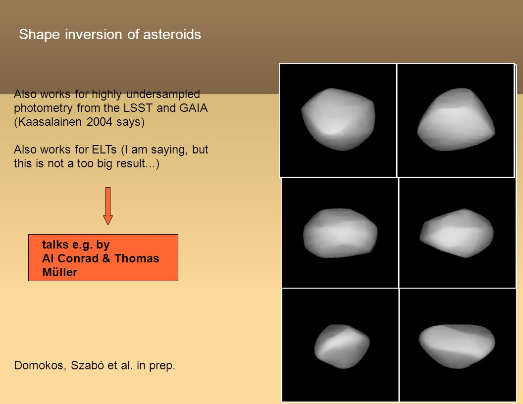 Shape inversion of asteroids Also works for highly undersampled photometry from the LSST and GAIA (Kaasalainen 2004 says) Also works for ELTs (I am saying, but this is not a too big result...) Domokos, Szabó et al.