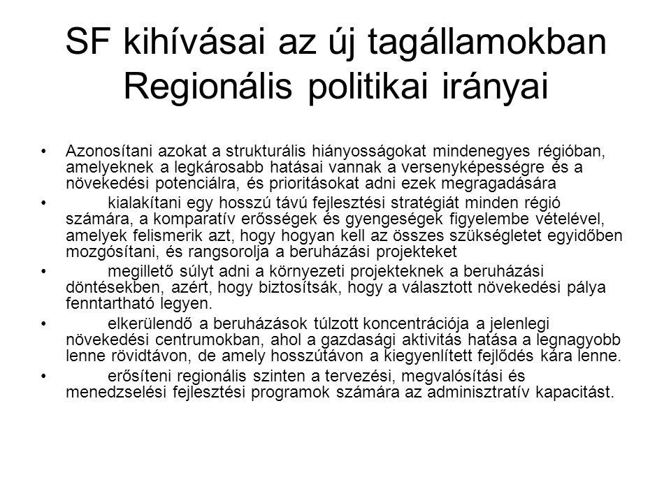 SF kihívásai az új tagállamokban Regionális politikai irányai Azonosítani azokat a strukturális hiányosságokat mindenegyes régióban, amelyeknek a legkárosabb hatásai vannak a versenyképességre és a növekedési potenciálra, és prioritásokat adni ezek megragadására kialakítani egy hosszú távú fejlesztési stratégiát minden régió számára, a komparatív erősségek és gyengeségek figyelembe vételével, amelyek felismerik azt, hogy hogyan kell az összes szükségletet egyidőben mozgósítani, és rangsorolja a beruházási projekteket megillető súlyt adni a környezeti projekteknek a beruházási döntésekben, azért, hogy biztosítsák, hogy a választott növekedési pálya fenntartható legyen.