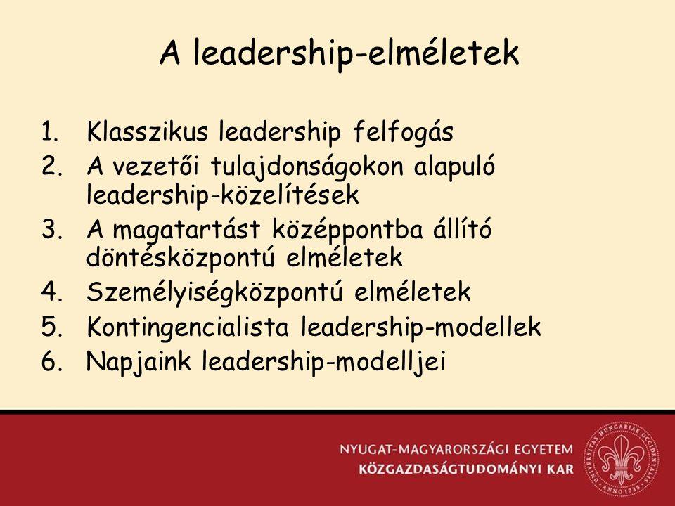 A leadership-elméletek 1.Klasszikus leadership felfogás 2.A vezetői tulajdonságokon alapuló leadership-közelítések 3.A magatartást középpontba állító döntésközpontú elméletek 4.Személyiségközpontú elméletek 5.Kontingencialista leadership-modellek 6.Napjaink leadership-modelljei
