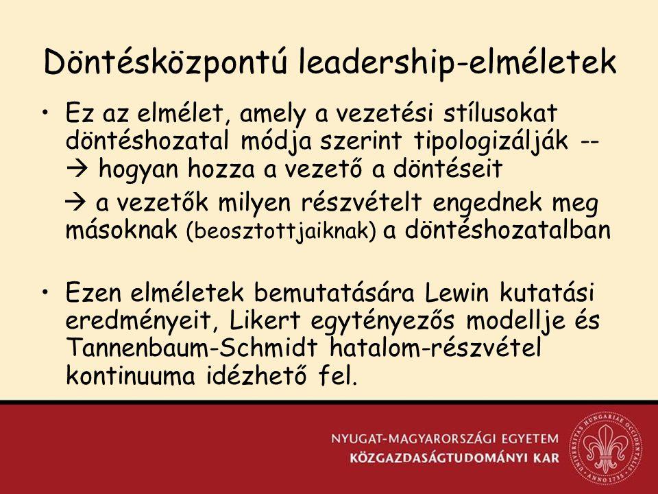 Döntésközpontú leadership-elméletek Ez az elmélet, amely a vezetési stílusokat döntéshozatal módja szerint tipologizálják --  hogyan hozza a vezető a döntéseit  a vezetők milyen részvételt engednek meg másoknak (beosztottjaiknak) a döntéshozatalban Ezen elméletek bemutatására Lewin kutatási eredményeit, Likert egytényezős modellje és Tannenbaum-Schmidt hatalom-részvétel kontinuuma idézhető fel.