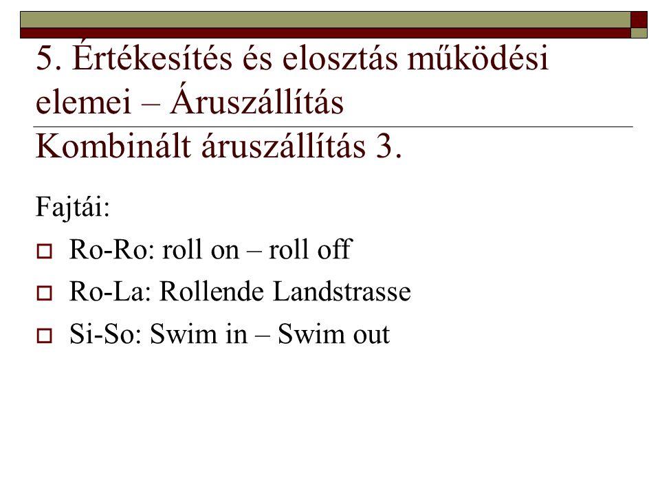 5. Értékesítés és elosztás működési elemei – Áruszállítás Kombinált áruszállítás 3. Fajtái:  Ro-Ro: roll on – roll off  Ro-La: Rollende Landstrasse