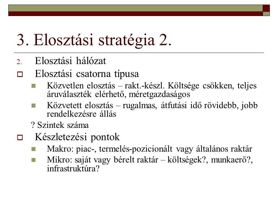 3. Elosztási stratégia 2. 2. Elosztási hálózat  Elosztási csatorna típusa Közvetlen elosztás – rakt.-készl. Költsége csökken, teljes áruválaszték elé