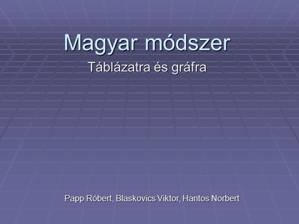 Magyar módszer Táblázatra és gráfra Papp Róbert, Blaskovics Viktor, Hantos Norbert