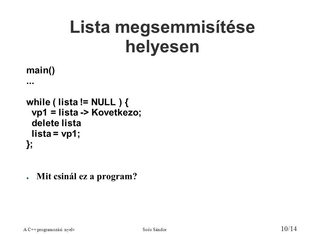 A C++ programozási nyelvSoós Sándor 11/14 Listafej class ValamiLista { public: ValamiLista() { Lista = NULL; } ~ValamiLista(); Valami* Lista;// tulajdon } ValamiLista::~ValamiLista() { Valami* vp; while( Lista != NULL ) { vp = Lista -> Kovetkezo; delete Lista; Lista = vp; } };