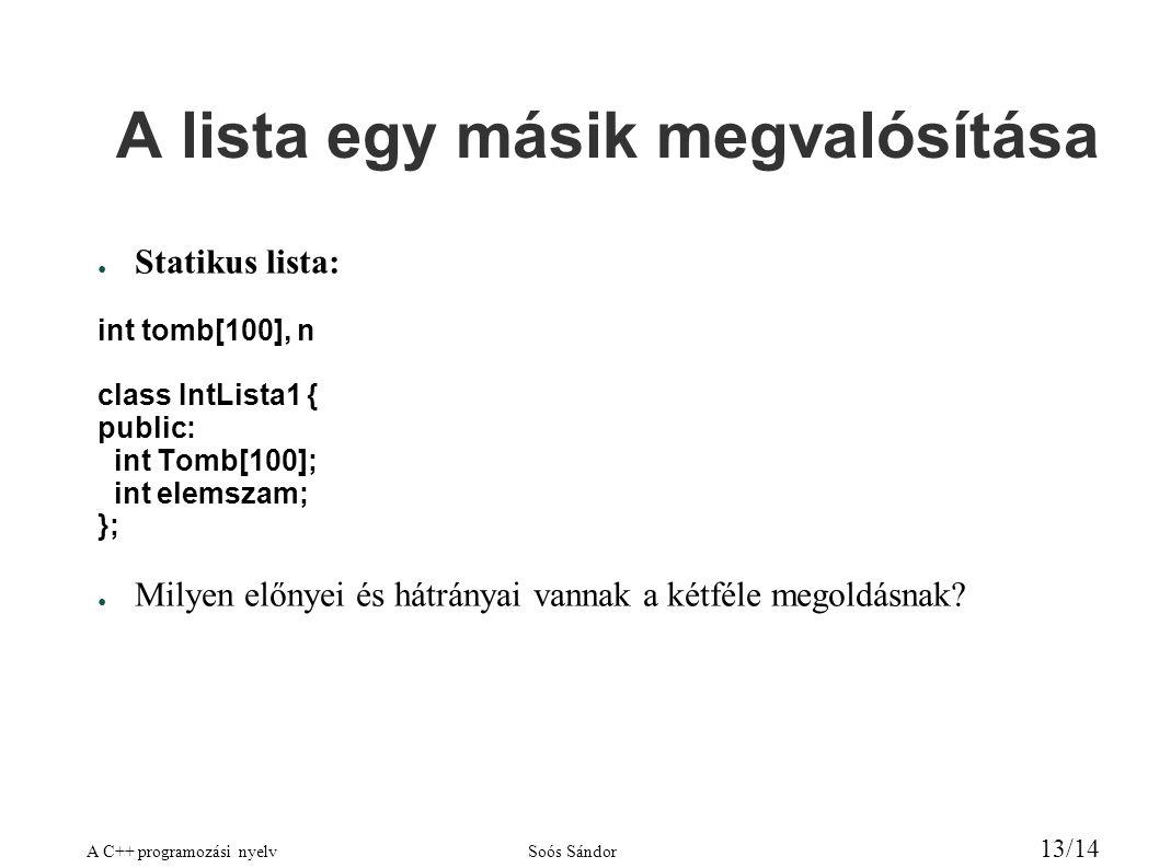 A C++ programozási nyelvSoós Sándor 13/14 A lista egy másik megvalósítása ● Statikus lista: int tomb[100], n class IntLista1 { public: int Tomb[100]; int elemszam; }; ● Milyen előnyei és hátrányai vannak a kétféle megoldásnak