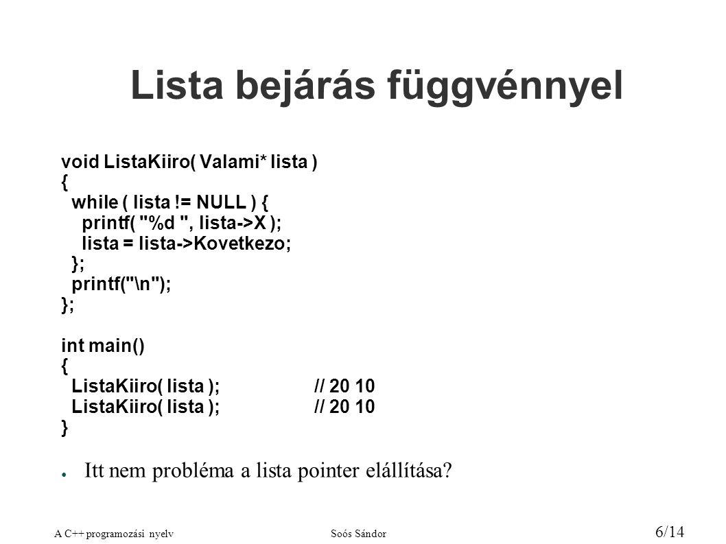 A C++ programozási nyelvSoós Sándor 6/14 Lista bejárás függvénnyel void ListaKiiro( Valami* lista ) { while ( lista != NULL ) { printf( %d , lista->X ); lista = lista->Kovetkezo; }; printf( \n ); }; int main() { ListaKiiro( lista );// 20 10 } ● Itt nem probléma a lista pointer elállítása?