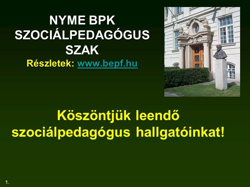 1. NYME BPK SZOCIÁLPEDAGÓGUS SZAK Részletek: www.bepf.hu www.bepf.hu Köszöntjük leendő szociálpedagógus hallgatóinkat!