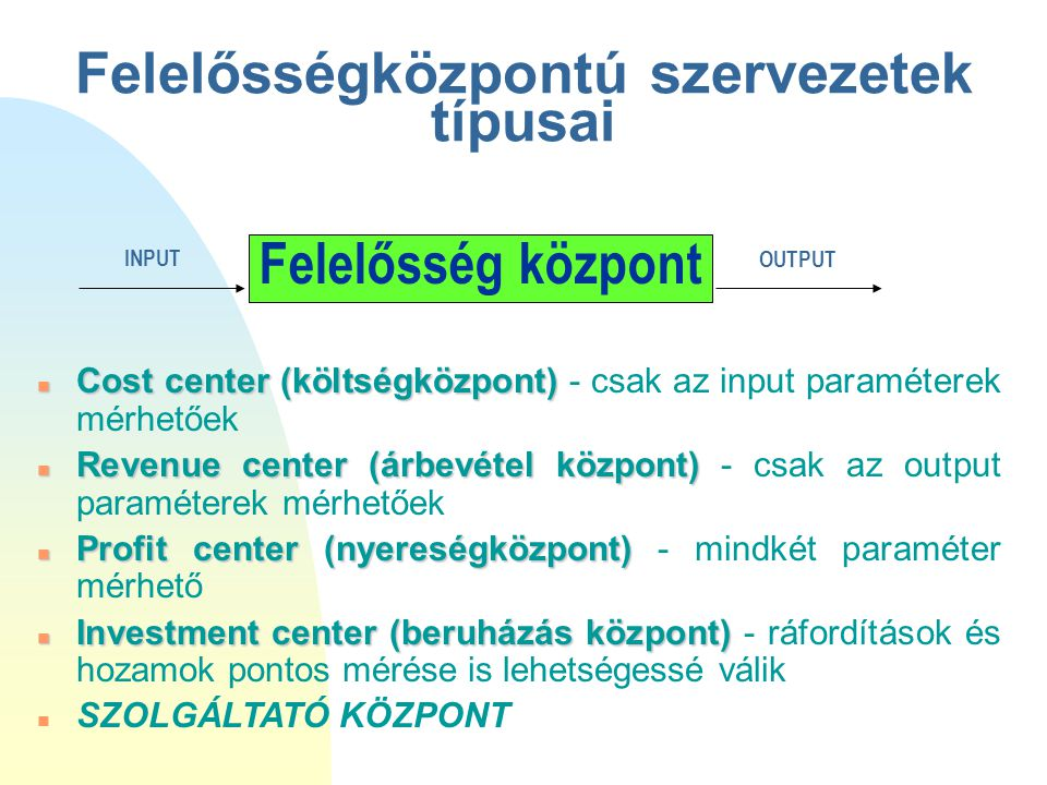 Felelősségközpontú szervezetek típusai n Cost center (költségközpont) n Cost center (költségközpont) - csak az input paraméterek mérhetőek n Revenue c