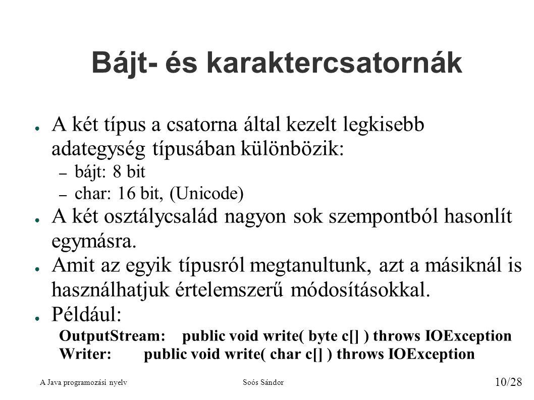 A Java programozási nyelvSoós Sándor 10/28 Bájt- és karaktercsatornák ● A két típus a csatorna által kezelt legkisebb adategység típusában különbözik: – bájt: 8 bit – char: 16 bit, (Unicode) ● A két osztálycsalád nagyon sok szempontból hasonlít egymásra.