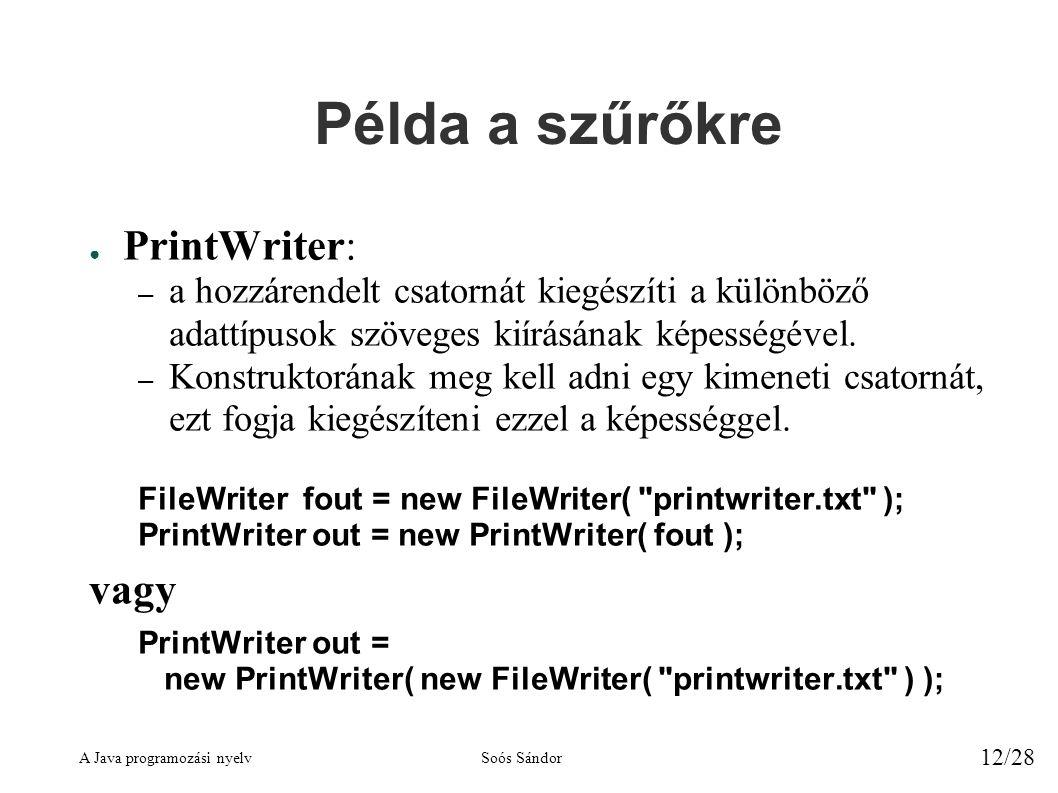A Java programozási nyelvSoós Sándor 12/28 Példa a szűrőkre ● PrintWriter: – a hozzárendelt csatornát kiegészíti a különböző adattípusok szöveges kiírásának képességével.