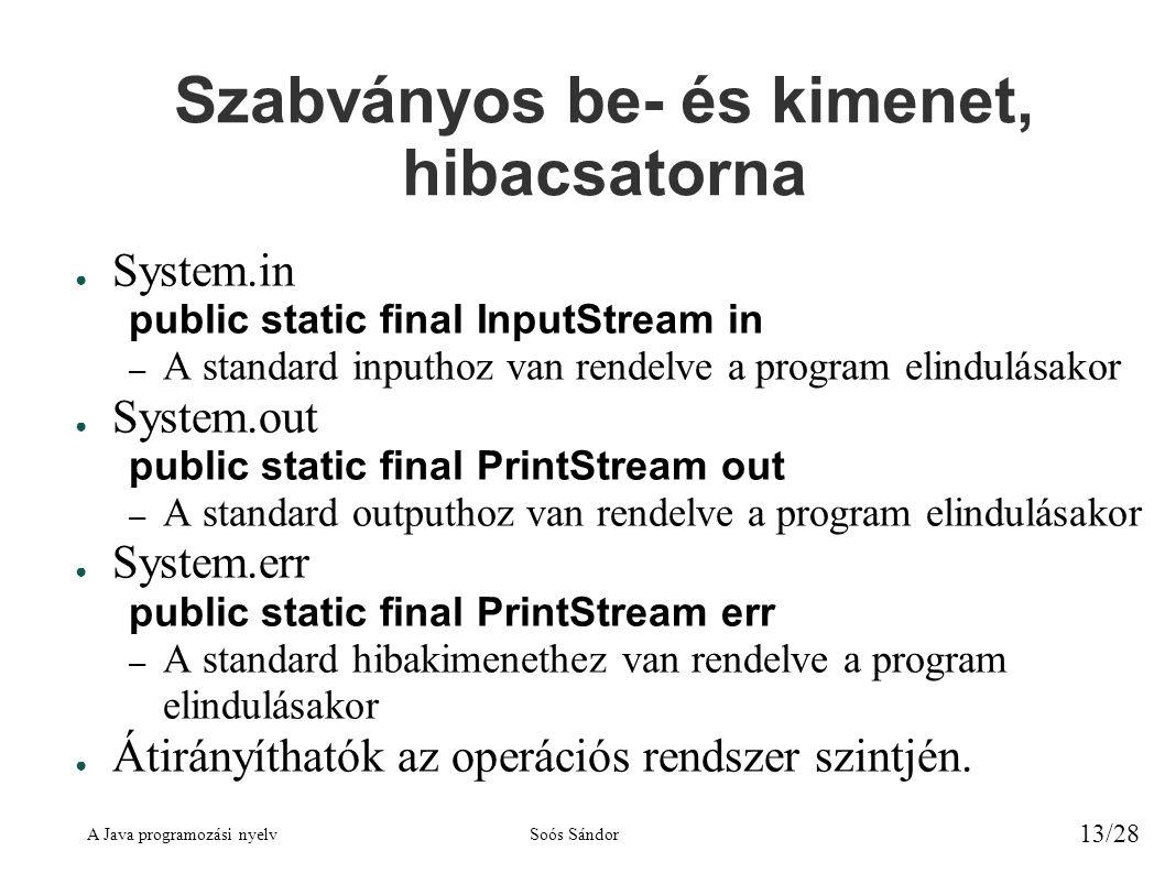 A Java programozási nyelvSoós Sándor 13/28 Szabványos be- és kimenet, hibacsatorna ● System.in public static final InputStream in – A standard inputhoz van rendelve a program elindulásakor ● System.out public static final PrintStream out – A standard outputhoz van rendelve a program elindulásakor ● System.err public static final PrintStream err – A standard hibakimenethez van rendelve a program elindulásakor ● Átirányíthatók az operációs rendszer szintjén.