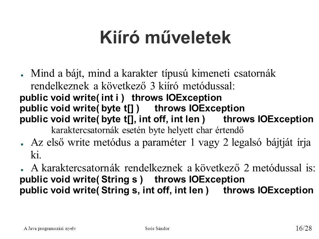 A Java programozási nyelvSoós Sándor 16/28 Kiíró műveletek ● Mind a bájt, mind a karakter típusú kimeneti csatornák rendelkeznek a következő 3 kiíró metódussal: public void write( int i )throws IOException public void write( byte t[] )throws IOException public void write( byte t[], int off, int len )throws IOException karaktercsatornák esetén byte helyett char értendő ● Az első write metódus a paraméter 1 vagy 2 legalsó bájtját írja ki.