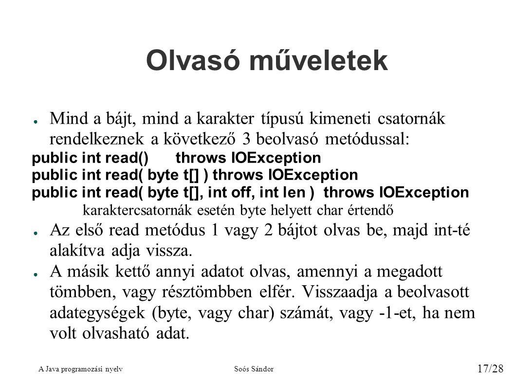 A Java programozási nyelvSoós Sándor 17/28 Olvasó műveletek ● Mind a bájt, mind a karakter típusú kimeneti csatornák rendelkeznek a következő 3 beolvasó metódussal: public int read()throws IOException public int read( byte t[] )throws IOException public int read( byte t[], int off, int len )throws IOException karaktercsatornák esetén byte helyett char értendő ● Az első read metódus 1 vagy 2 bájtot olvas be, majd int-té alakítva adja vissza.