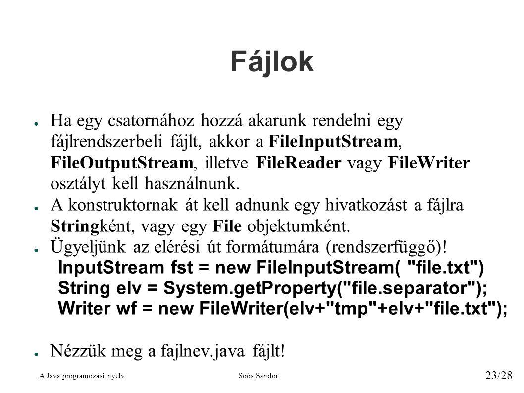 A Java programozási nyelvSoós Sándor 23/28 Fájlok ● Ha egy csatornához hozzá akarunk rendelni egy fájlrendszerbeli fájlt, akkor a FileInputStream, FileOutputStream, illetve FileReader vagy FileWriter osztályt kell használnunk.