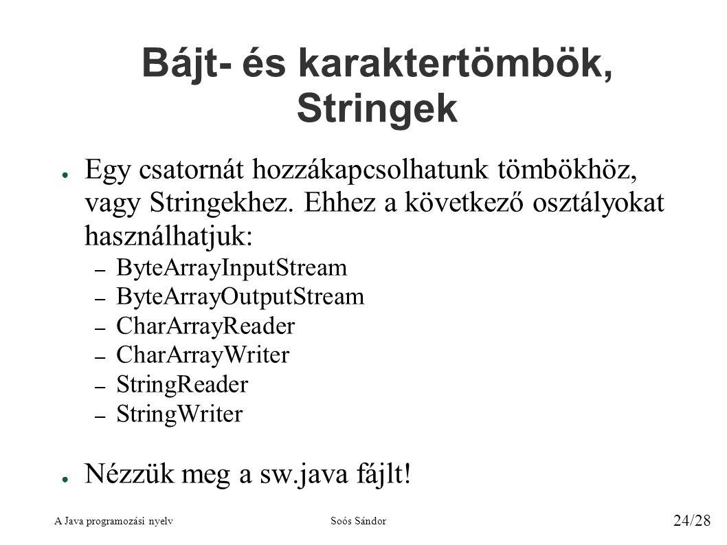 A Java programozási nyelvSoós Sándor 24/28 Bájt- és karaktertömbök, Stringek ● Egy csatornát hozzákapcsolhatunk tömbökhöz, vagy Stringekhez.