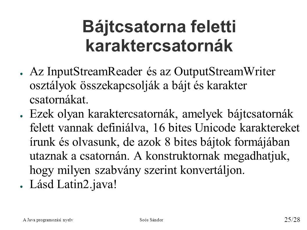 A Java programozási nyelvSoós Sándor 25/28 Bájtcsatorna feletti karaktercsatornák ● Az InputStreamReader és az OutputStreamWriter osztályok összekapcsolják a bájt és karakter csatornákat.