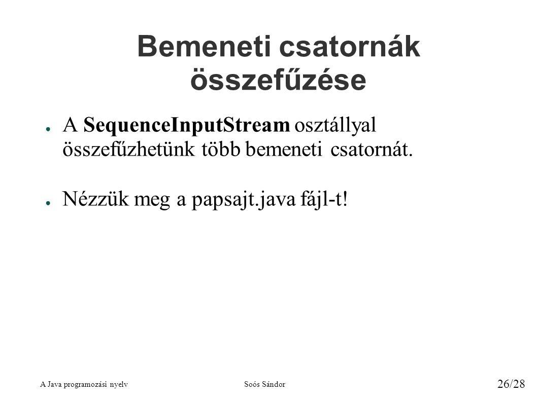 A Java programozási nyelvSoós Sándor 26/28 Bemeneti csatornák összefűzése ● A SequenceInputStream osztállyal összefűzhetünk több bemeneti csatornát.