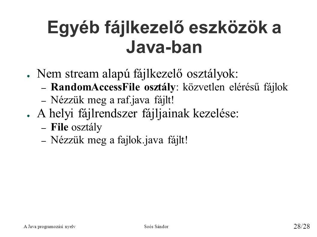 A Java programozási nyelvSoós Sándor 28/28 Egyéb fájlkezelő eszközök a Java-ban ● Nem stream alapú fájlkezelő osztályok: – RandomAccessFile osztály: közvetlen elérésű fájlok – Nézzük meg a raf.java fájlt.