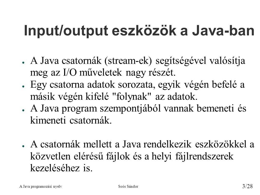 A Java programozási nyelvSoós Sándor 3/28 Input/output eszközök a Java-ban ● A Java csatornák (stream-ek) segítségével valósítja meg az I/O műveletek nagy részét.