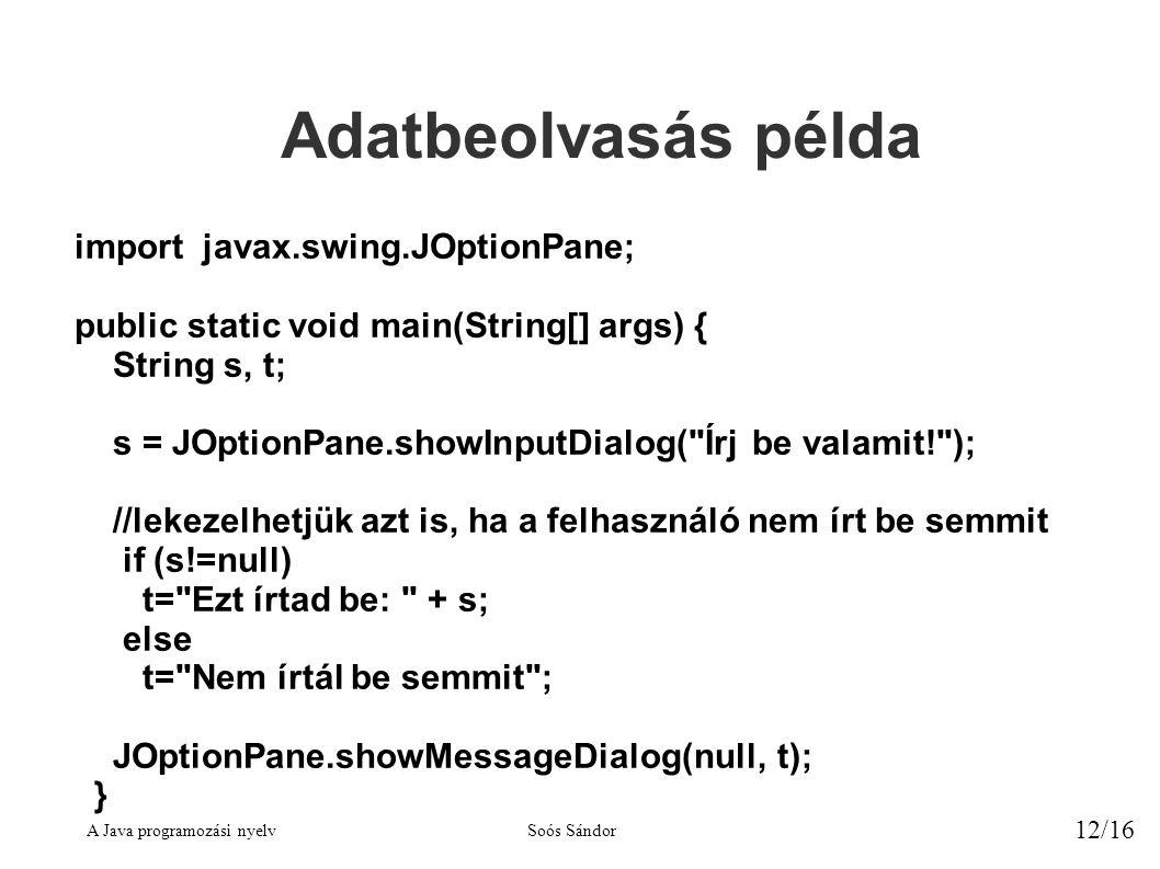A Java programozási nyelvSoós Sándor 12/16 Adatbeolvasás példa import javax.swing.JOptionPane; public static void main(String[] args) { String s, t; s = JOptionPane.showInputDialog( Írj be valamit! ); //lekezelhetjük azt is, ha a felhasználó nem írt be semmit if (s!=null) t= Ezt írtad be: + s; else t= Nem írtál be semmit ; JOptionPane.showMessageDialog(null, t); }