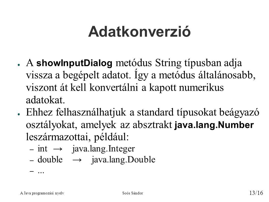 A Java programozási nyelvSoós Sándor 13/16 Adatkonverzió ● A showInputDialog metódus String típusban adja vissza a begépelt adatot.