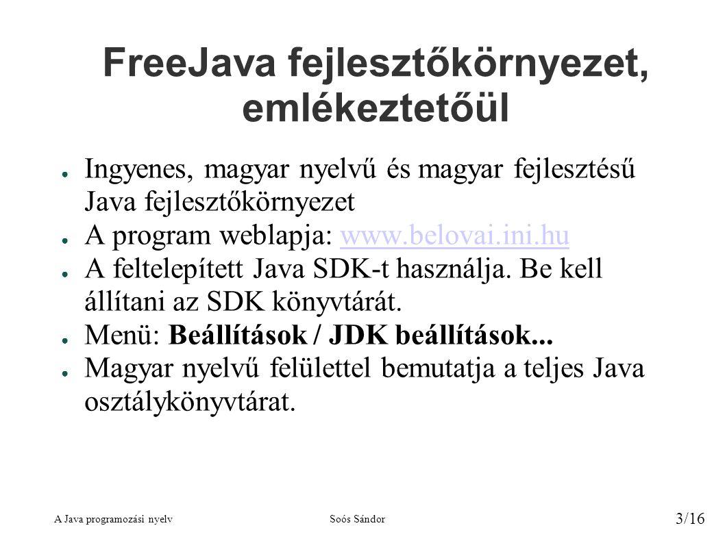A Java programozási nyelvSoós Sándor 3/16 FreeJava fejlesztőkörnyezet, emlékeztetőül ● Ingyenes, magyar nyelvű és magyar fejlesztésű Java fejlesztőkörnyezet ● A program weblapja: www.belovai.ini.huwww.belovai.ini.hu ● A feltelepített Java SDK-t használja.