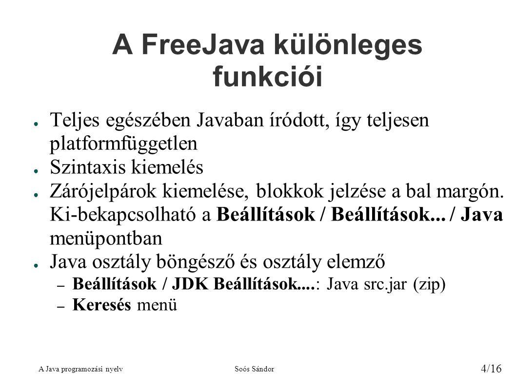 A Java programozási nyelvSoós Sándor 4/16 A FreeJava különleges funkciói ● Teljes egészében Javaban íródott, így teljesen platformfüggetlen ● Szintaxis kiemelés ● Zárójelpárok kiemelése, blokkok jelzése a bal margón.
