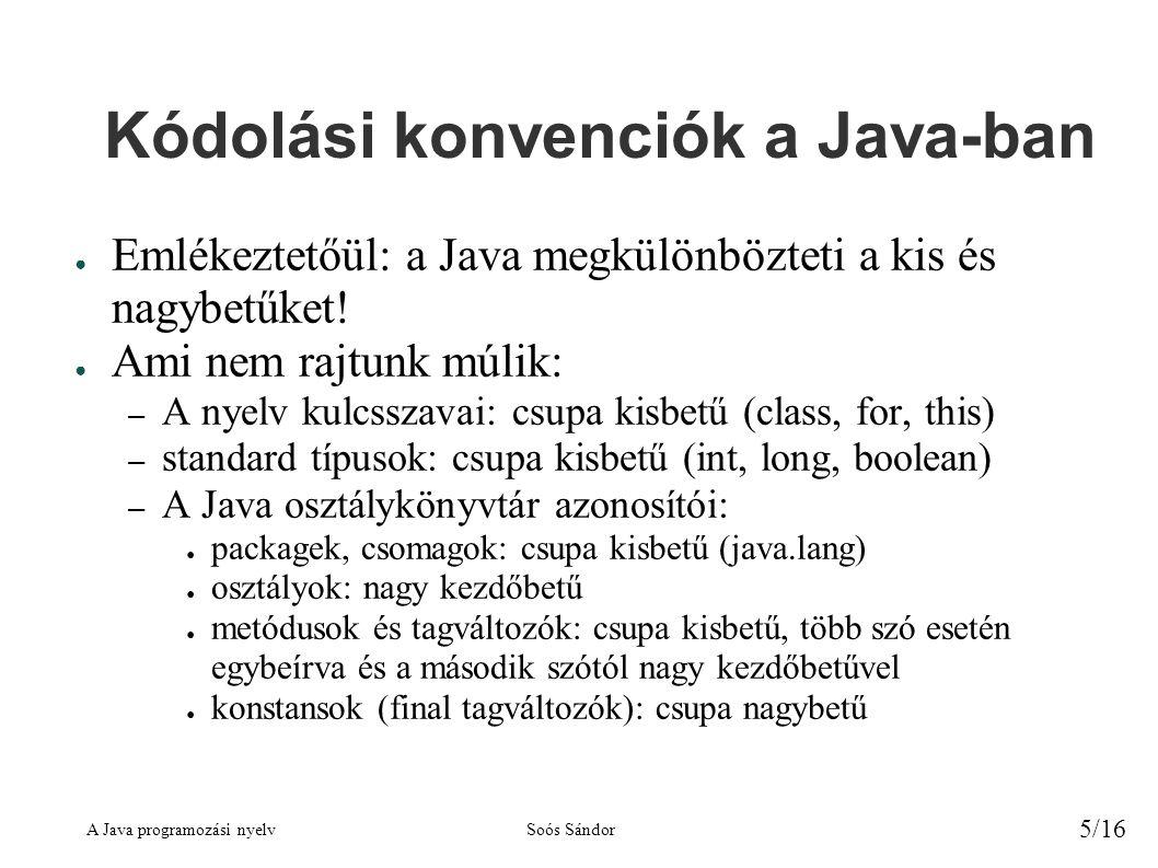 A Java programozási nyelvSoós Sándor 6/16 Kódolási konvenciók, folytatás ● Megállapodás: – Saját programjainkban követjük a fenti konvenciókat – Minden osztályt külön file-ba teszünk – A fájl neve megegyezik az osztály nevével beleértve a kis-, nagybetűs írásmódot is.