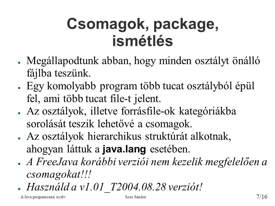 A Java programozási nyelvSoós Sándor 8/16 Csomagdeklaráció ● A forrásfájl elején adhatjuk meg, hogy az adott fájl melyik csomaghoz tartozzon: – package csomagnév; – A csomagnév egy tetszőleges azonosító önmagában, vagy több azonosító ponttal elválasztva.