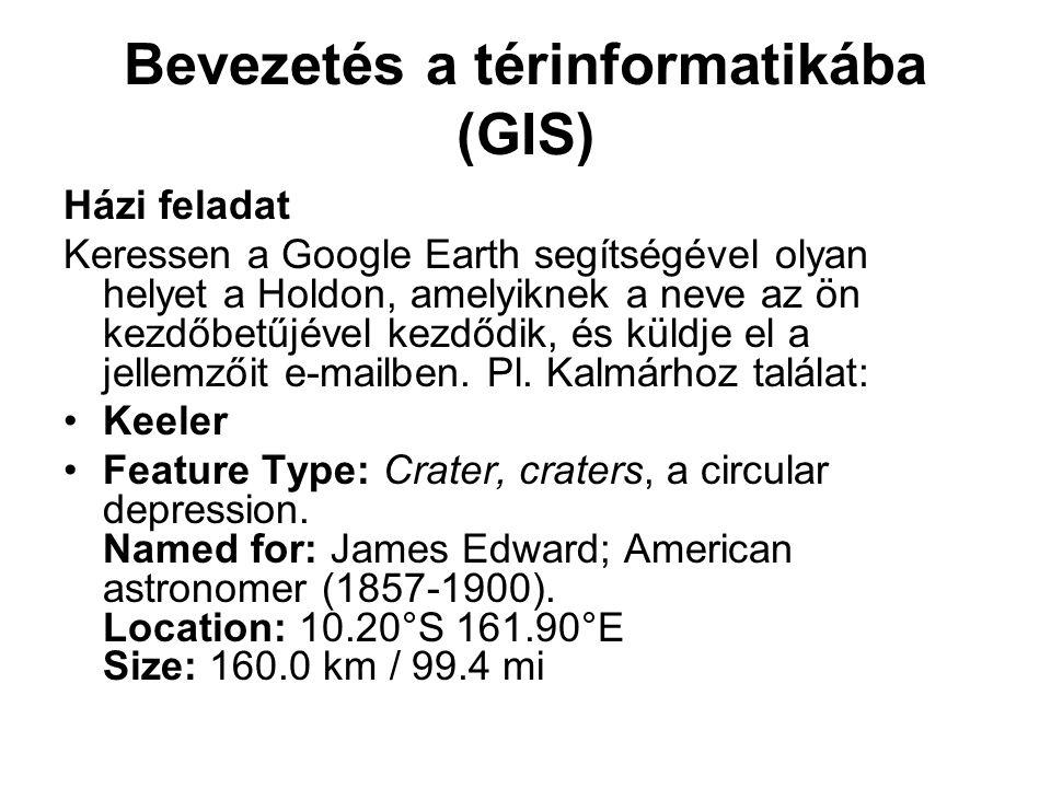 Bevezetés a térinformatikába (GIS) Házi feladat Keressen a Google Earth segítségével olyan helyet a Holdon, amelyiknek a neve az ön kezdőbetűjével kezdődik, és küldje el a jellemzőit e-mailben.