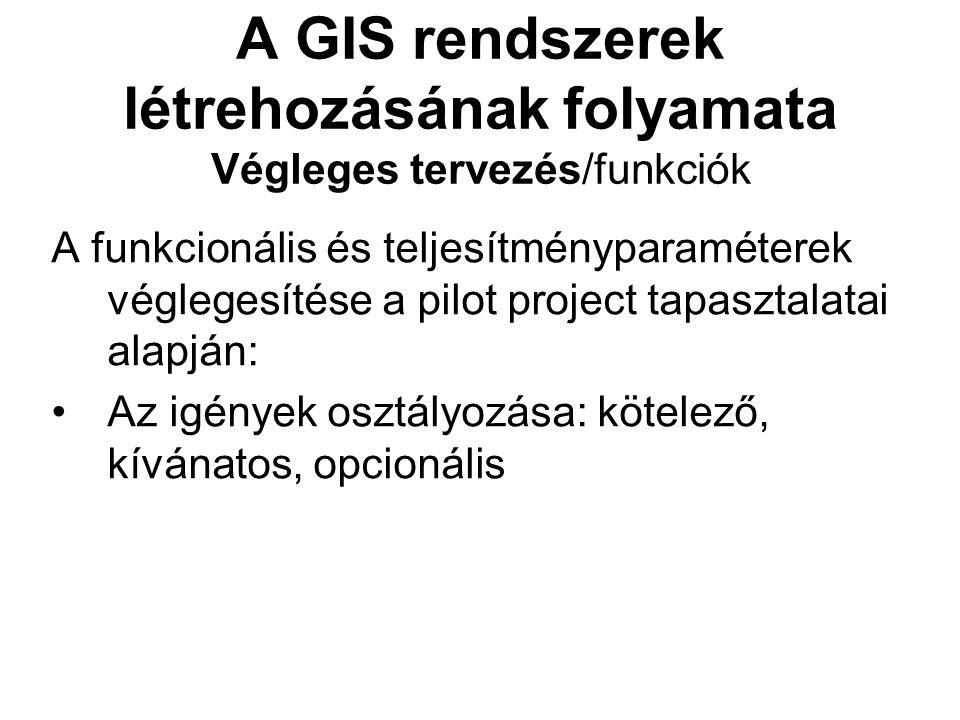 A GIS rendszerek létrehozásának folyamata Végleges tervezés/funkciók A funkcionális és teljesítményparaméterek véglegesítése a pilot project tapasztalatai alapján: Az igények osztályozása: kötelező, kívánatos, opcionális