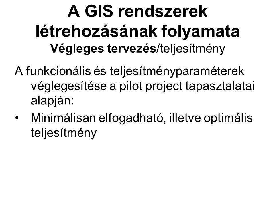 A GIS rendszerek létrehozásának folyamata Végleges tervezés/teljesítmény A funkcionális és teljesítményparaméterek véglegesítése a pilot project tapasztalatai alapján: Minimálisan elfogadható, illetve optimális teljesítmény