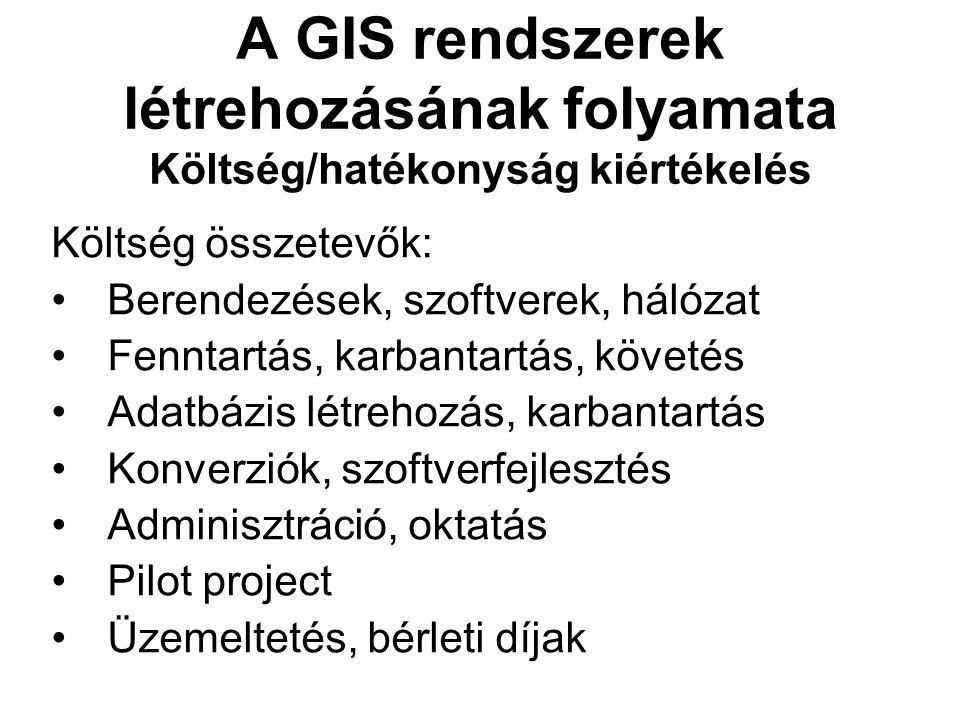 A GIS rendszerek létrehozásának folyamata Költség/hatékonyság kiértékelés Költség összetevők: Berendezések, szoftverek, hálózat Fenntartás, karbantartás, követés Adatbázis létrehozás, karbantartás Konverziók, szoftverfejlesztés Adminisztráció, oktatás Pilot project Üzemeltetés, bérleti díjak