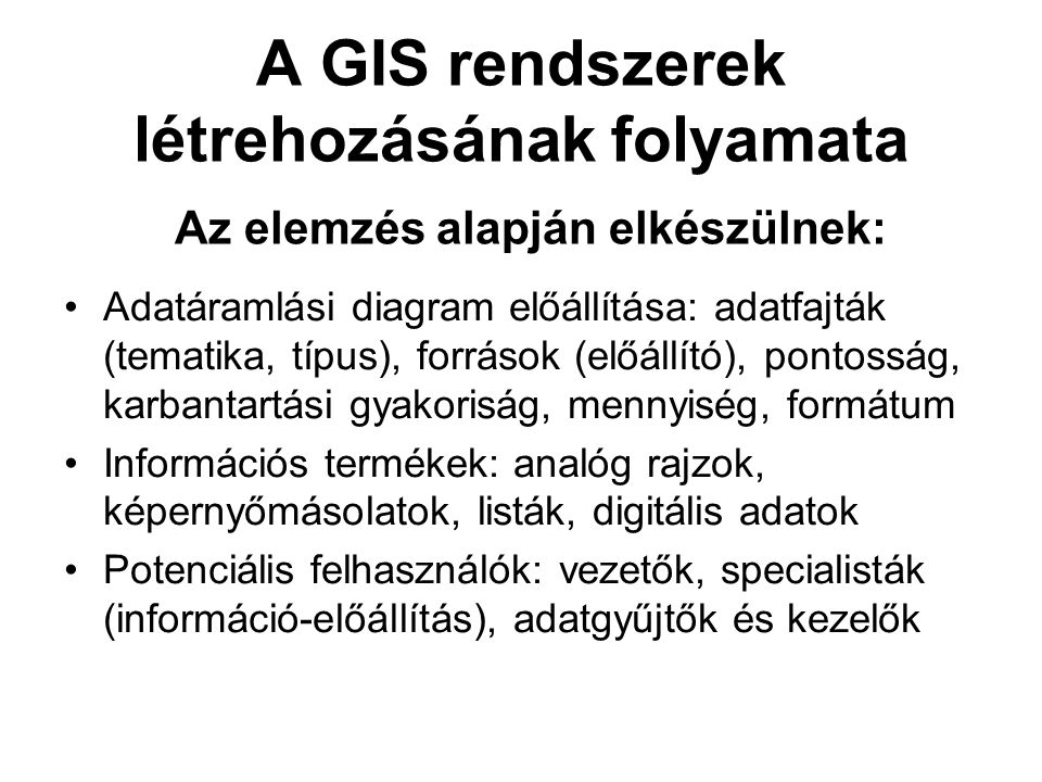 A GIS rendszerek létrehozásának folyamata Az elemzés alapján elkészülnek: Adatáramlási diagram előállítása: adatfajták (tematika, típus), források (előállító), pontosság, karbantartási gyakoriság, mennyiség, formátum Információs termékek: analóg rajzok, képernyőmásolatok, listák, digitális adatok Potenciális felhasználók: vezetők, specialisták (információ-előállítás), adatgyűjtők és kezelők